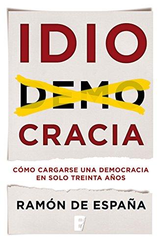 Portada libro - IDIOCRACIA: cómo cargarse una democracia en sólo treinta años
